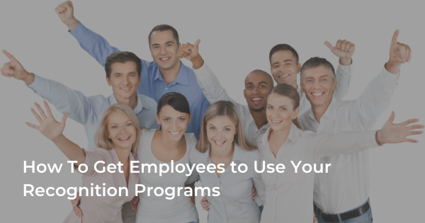 How To Get Employees to Use Your Recognition Programs
