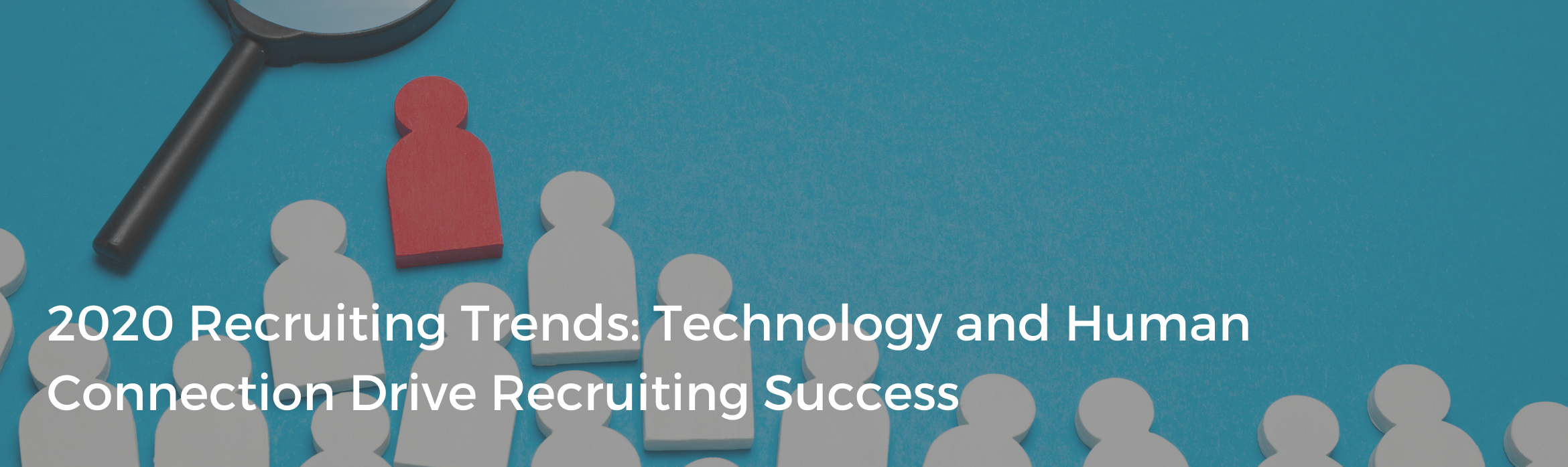 2020 Recruiting Trends: Technology and Human Connection Drive Recruiting Success