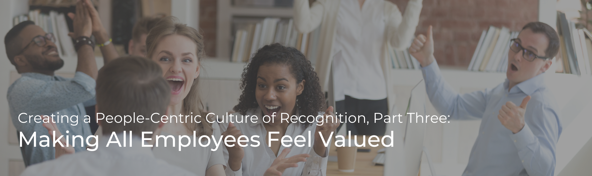Creating a People-Centric Culture of Recognition: Part Three – Making All Employees Feel Valued