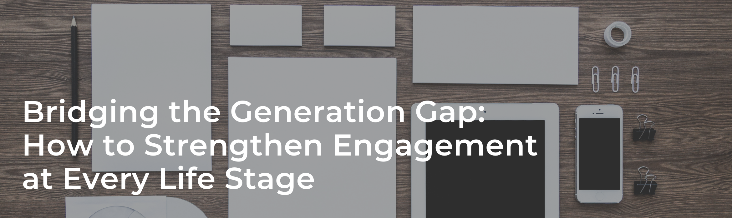 Bridging the Generation Gap: How to Strengthen Engagement at Every Life Stage