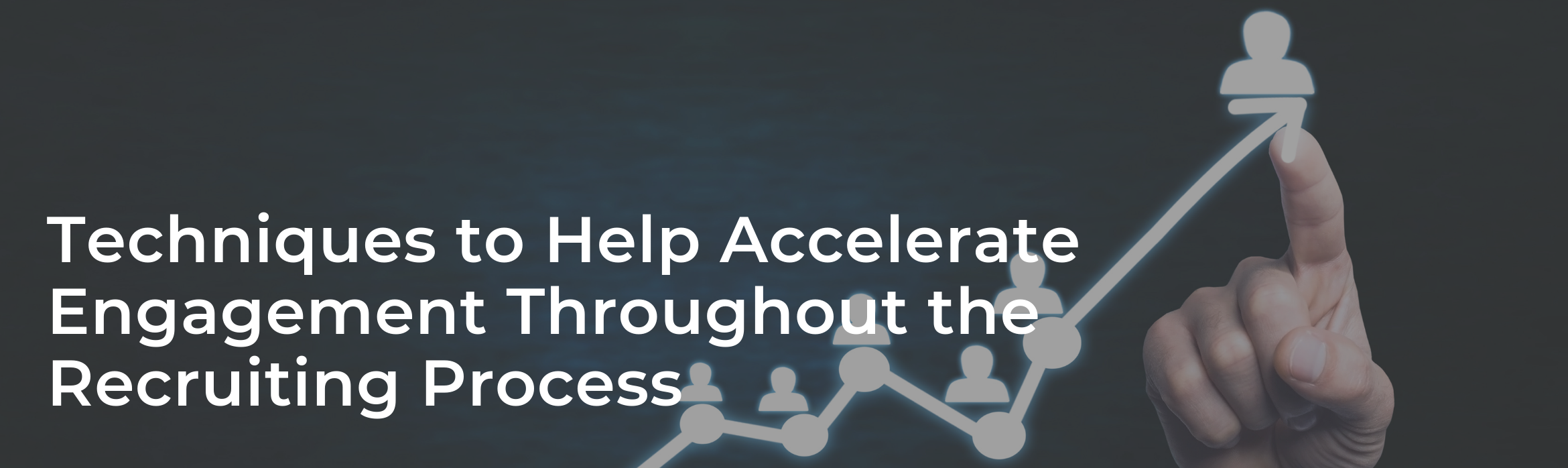 Techniques to Help Accelerate Engagement Throughout the Recruiting Process
