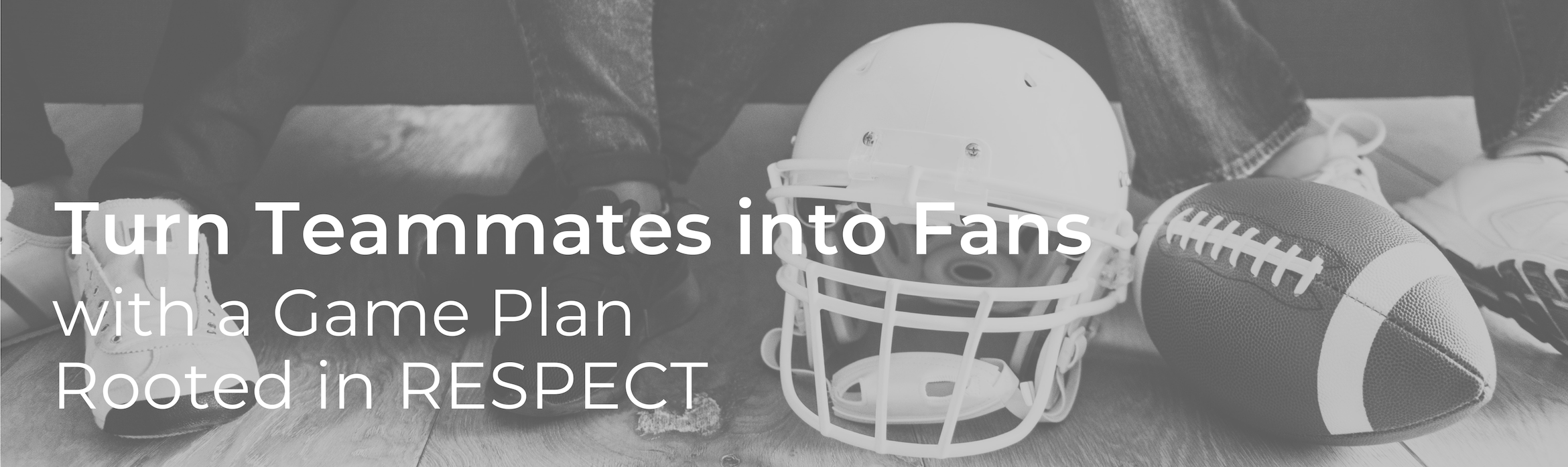 Turn Teammates into Fans with a Game Plan Rooted in RESPECT